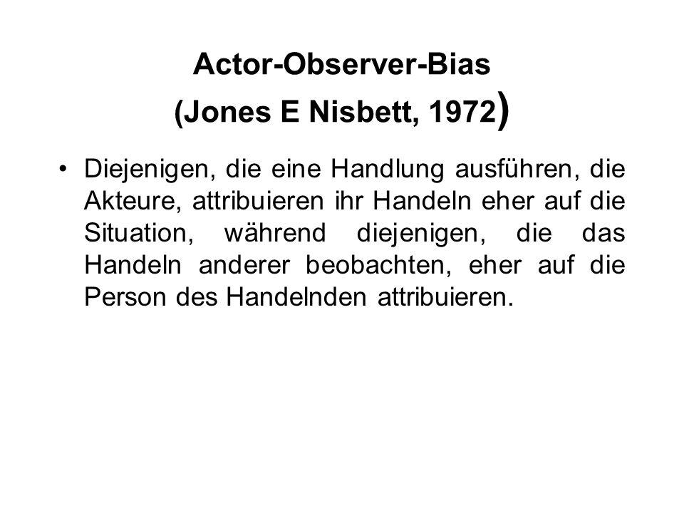 Actor-Observer-Bias (Jones E Nisbett, 1972 ) Diejenigen, die eine Handlung ausführen, die Akteure, attribuieren ihr Handeln eher auf die Situation, wä