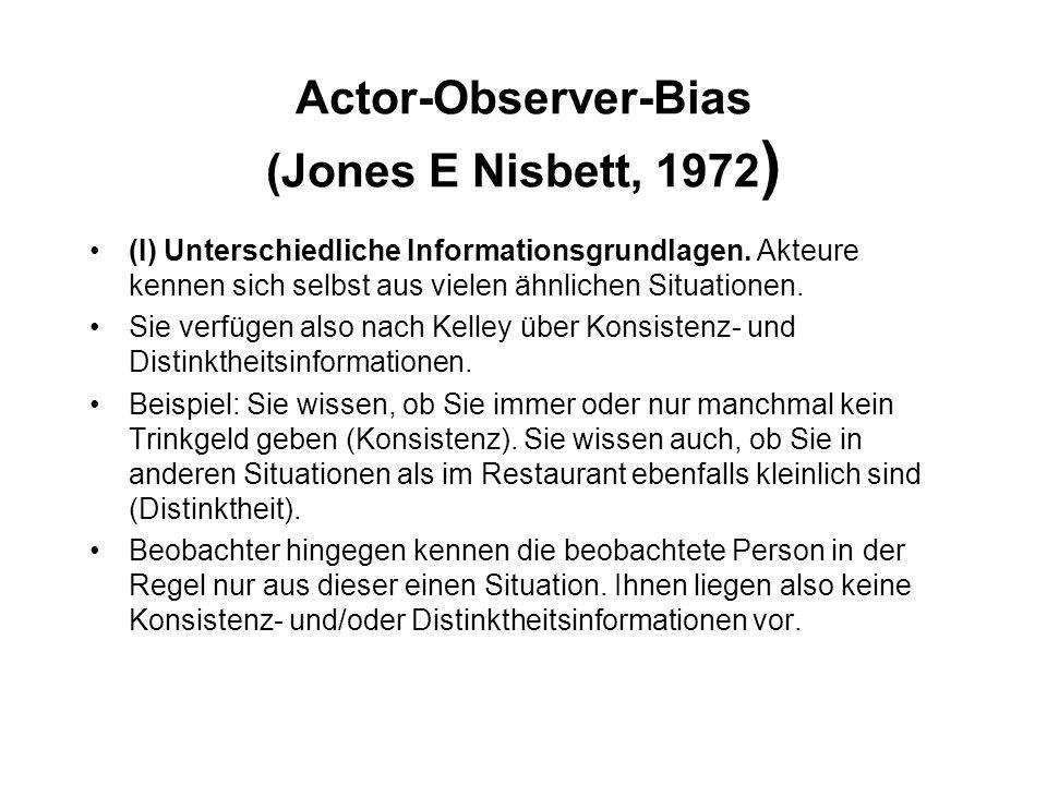 Actor-Observer-Bias (Jones E Nisbett, 1972 ) (I) Unterschiedliche Informationsgrundlagen. Akteure kennen sich selbst aus vielen ähnlichen Situationen.