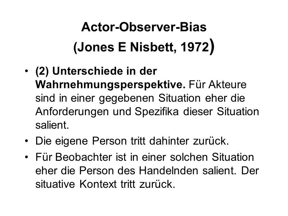 Actor-Observer-Bias (Jones E Nisbett, 1972 ) (2) Unterschiede in der Wahrnehmungsperspektive. Für Akteure sind in einer gegebenen Situation eher die A