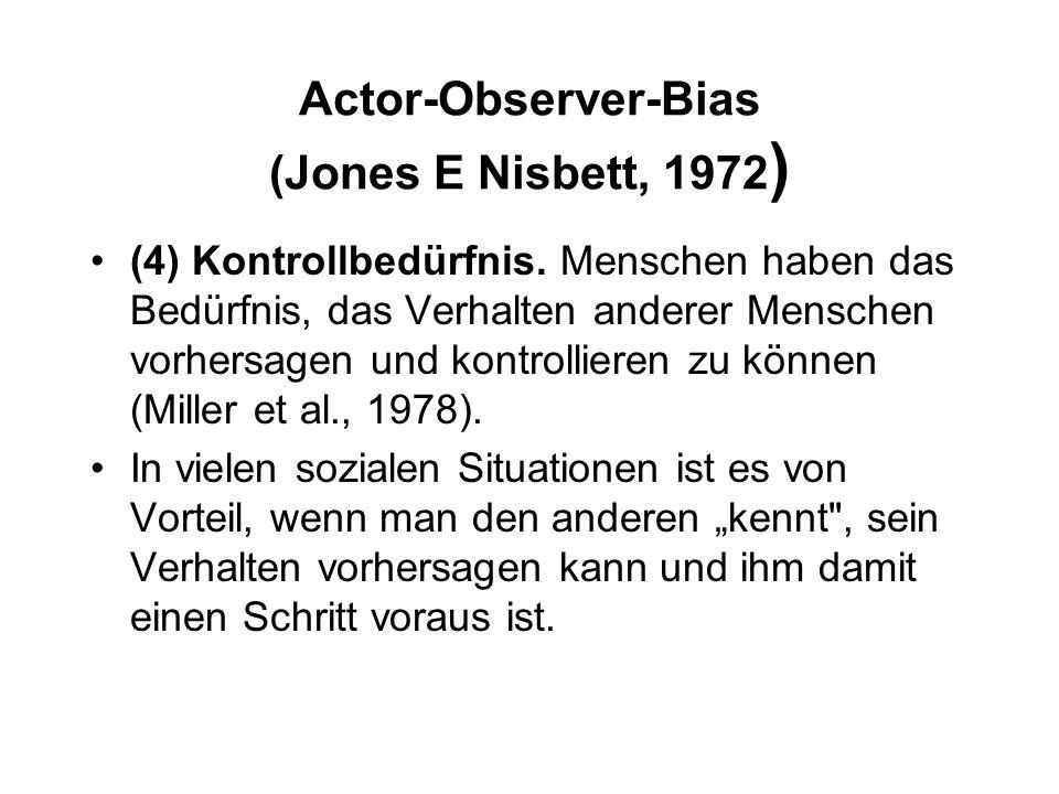 Actor-Observer-Bias (Jones E Nisbett, 1972 ) (4) Kontrollbedürfnis. Menschen haben das Bedürfnis, das Verhalten anderer Menschen vorhersagen und kontr