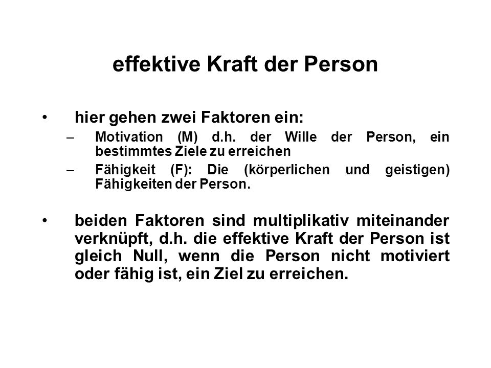 effektive Kraft der Person hier gehen zwei Faktoren ein: –Motivation (M) d.h. der Wille der Person, ein bestimmtes Ziele zu erreichen –Fähigkeit (F):