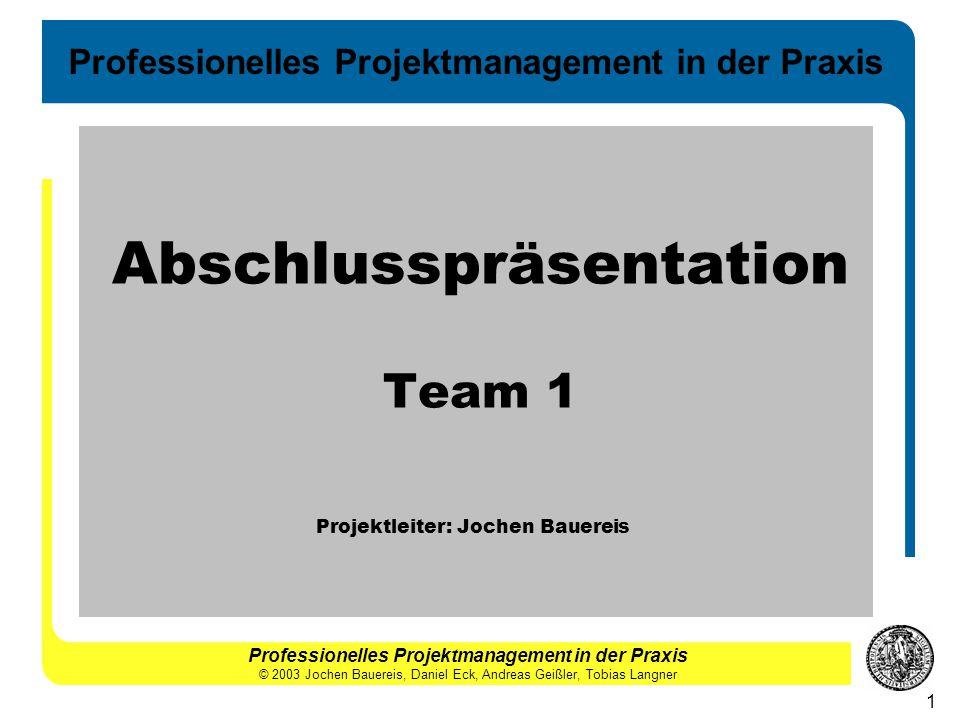 Professionelles Projektmanagement in der Praxis 1 Abschlusspräsentation Team 1 Projektleiter: Jochen Bauereis Professionelles Projektmanagement in der