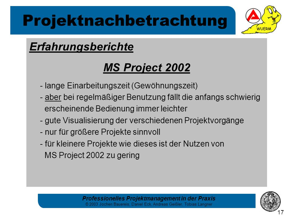 Professionelles Projektmanagement in der Praxis © 2003 Jochen Bauereis, Daniel Eck, Andreas Geißler, Tobias Langner 17 Erfahrungsberichte MS Project 2002 - lange Einarbeitungszeit (Gewöhnungszeit) - aber bei regelmäßiger Benutzung fällt die anfangs schwierig erscheinende Bedienung immer leichter - gute Visualisierung der verschiedenen Projektvorgänge - nur für größere Projekte sinnvoll - für kleinere Projekte wie dieses ist der Nutzen von MS Project 2002 zu gering Projektnachbetrachtung