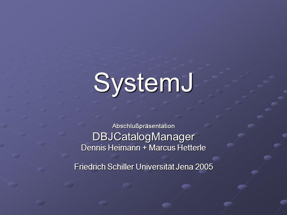 SystemJ AbschlußpräsentationDBJCatalogManager Dennis Heimann + Marcus Hetterle Friedrich Schiller Universität Jena 2005