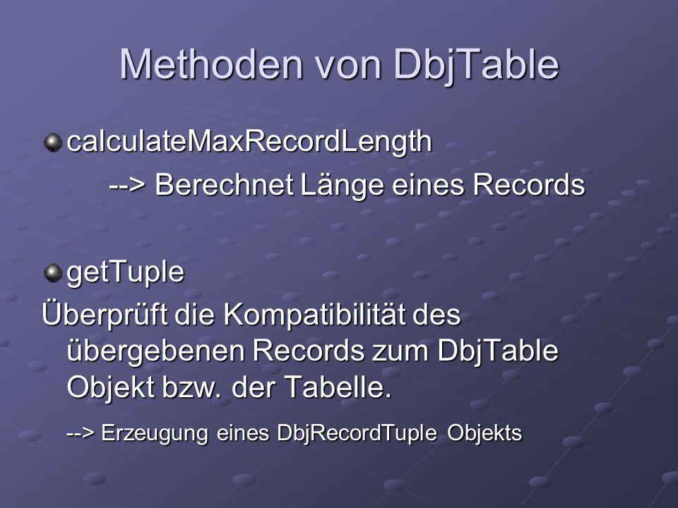 Methoden von DbjTable calculateMaxRecordLength --> Berechnet Länge eines Records getTuple Überprüft die Kompatibilität des übergebenen Records zum DbjTable Objekt bzw.