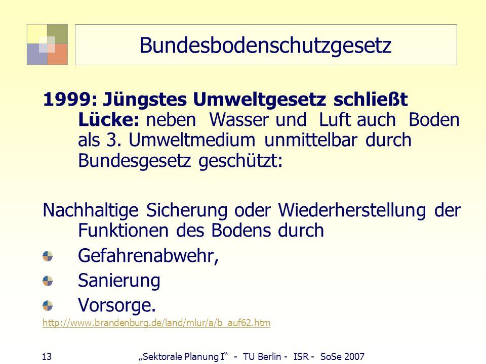 """13""""Sektorale Planung I - TU Berlin - ISR - SoSe 2007 Bundesbodenschutzgesetz 1999: Jüngstes Umweltgesetz schließt Lücke: neben Wasser und Luft auch Boden als 3."""