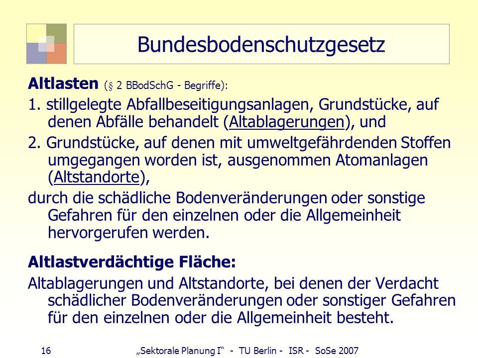 """16""""Sektorale Planung I"""" - TU Berlin - ISR - SoSe 2007 Bundesbodenschutzgesetz Altlasten (§ 2 BBodSchG - Begriffe): 1. stillgelegte Abfallbeseitigungsa"""