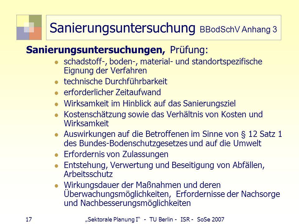 """17""""Sektorale Planung I - TU Berlin - ISR - SoSe 2007 Sanierungsuntersuchung BBodSchV Anhang 3 Sanierungsuntersuchungen, Prüfung: schadstoff-, boden-, material- und standortspezifische Eignung der Verfahren technische Durchführbarkeit erforderlicher Zeitaufwand Wirksamkeit im Hinblick auf das Sanierungsziel Kostenschätzung sowie das Verhältnis von Kosten und Wirksamkeit Auswirkungen auf die Betroffenen im Sinne von § 12 Satz 1 des Bundes-Bodenschutzgesetzes und auf die Umwelt Erfordernis von Zulassungen Entstehung, Verwertung und Beseitigung von Abfällen, Arbeitsschutz Wirkungsdauer der Maßnahmen und deren Überwachungsmöglichkeiten, Erfordernisse der Nachsorge und Nachbesserungsmöglichkeiten"""