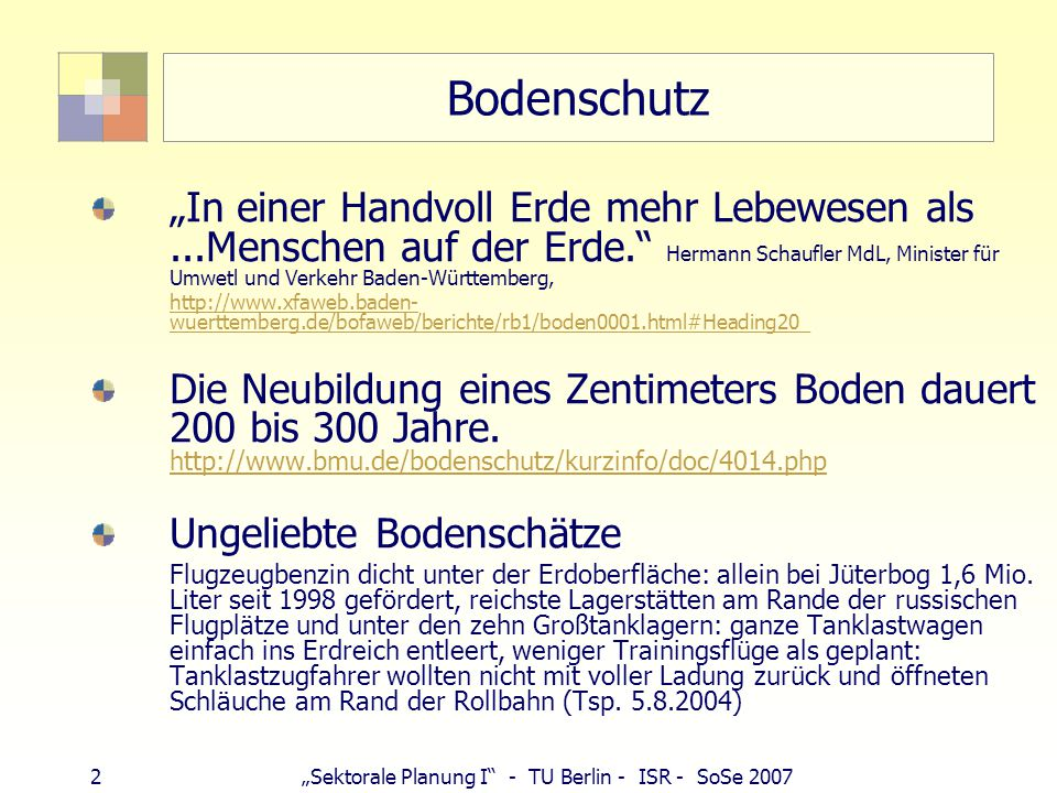 """2""""Sektorale Planung I - TU Berlin - ISR - SoSe 2007 Bodenschutz """"In einer Handvoll Erde mehr Lebewesen als...Menschen auf der Erde. Hermann Schaufler MdL, Minister für Umwetl und Verkehr Baden-Württemberg, http://www.xfaweb.baden- wuerttemberg.de/bofaweb/berichte/rb1/boden0001.html#Heading20_ Die Neubildung eines Zentimeters Boden dauert 200 bis 300 Jahre."""