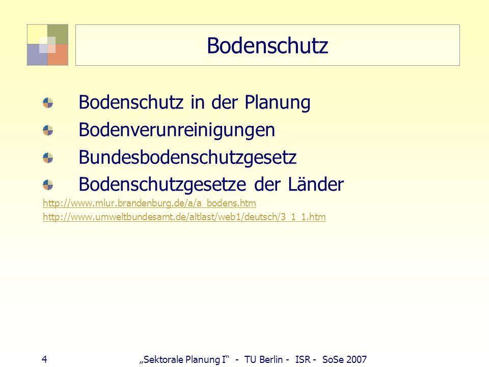 "4""Sektorale Planung I"" - TU Berlin - ISR - SoSe 2007 Bodenschutz Bodenschutz in der Planung Bodenverunreinigungen Bundesbodenschutzgesetz Bodenschutzg"