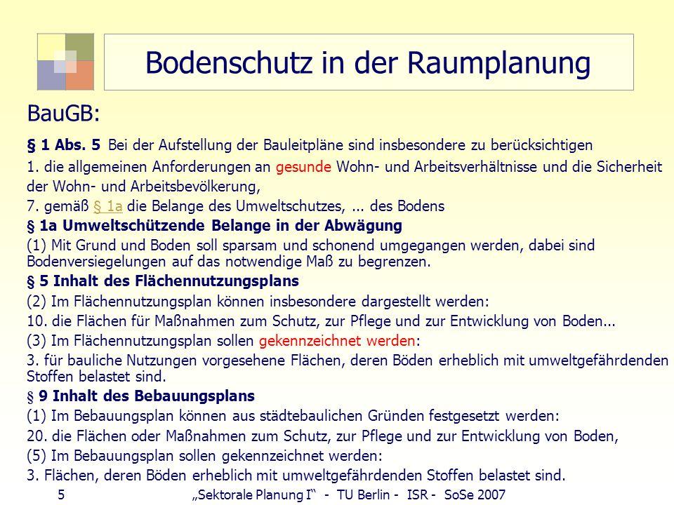 """5""""Sektorale Planung I"""" - TU Berlin - ISR - SoSe 2007 Bodenschutz in der Raumplanung BauGB: § 1 Abs. 5 Bei der Aufstellung der Bauleitpläne sind insbes"""
