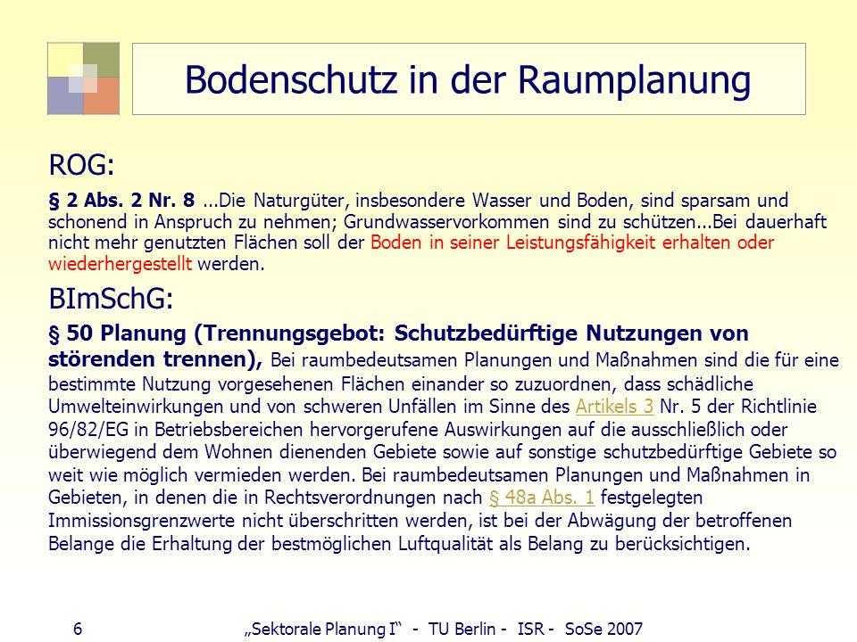 """6""""Sektorale Planung I"""" - TU Berlin - ISR - SoSe 2007 Bodenschutz in der Raumplanung ROG: § 2 Abs. 2 Nr. 8...Die Naturgüter, insbesondere Wasser und Bo"""