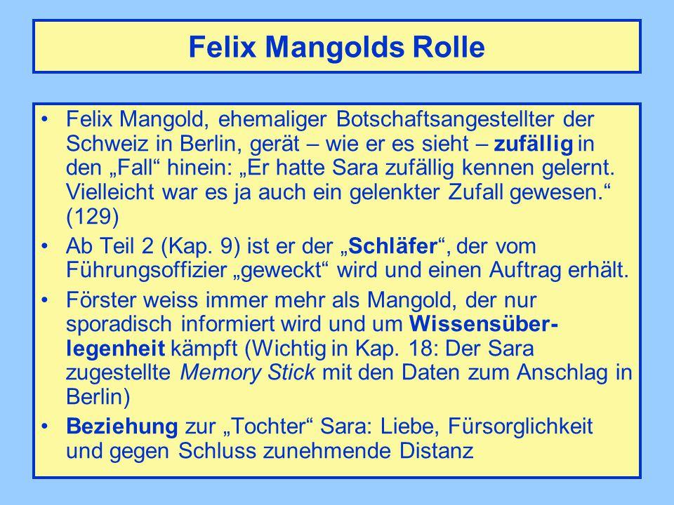 """Felix Mangolds Rolle Felix Mangold, ehemaliger Botschaftsangestellter der Schweiz in Berlin, gerät – wie er es sieht – zufällig in den """"Fall hinein: """"Er hatte Sara zufällig kennen gelernt."""