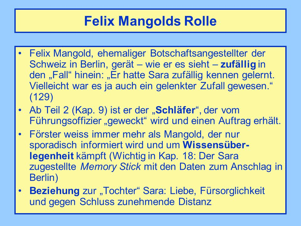 "Felix Mangolds Rolle Felix Mangold, ehemaliger Botschaftsangestellter der Schweiz in Berlin, gerät – wie er es sieht – zufällig in den ""Fall"" hinein:"