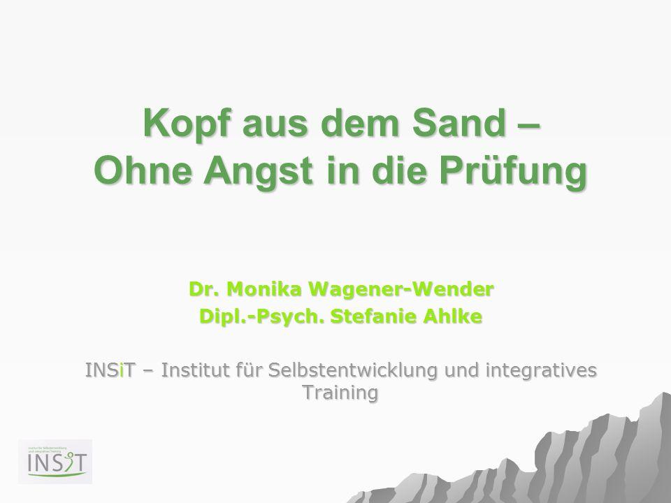 Kopf aus dem Sand – Ohne Angst in die Prüfung Dr. Monika Wagener-Wender Dipl.-Psych. Stefanie Ahlke INSiT – Institut für Selbstentwicklung und integra