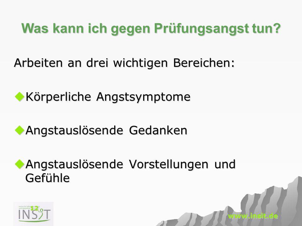 12 www.insit.de Was kann ich gegen Prüfungsangst tun? Arbeiten an drei wichtigen Bereichen:  Körperliche Angstsymptome  Angstauslösende Gedanken  A