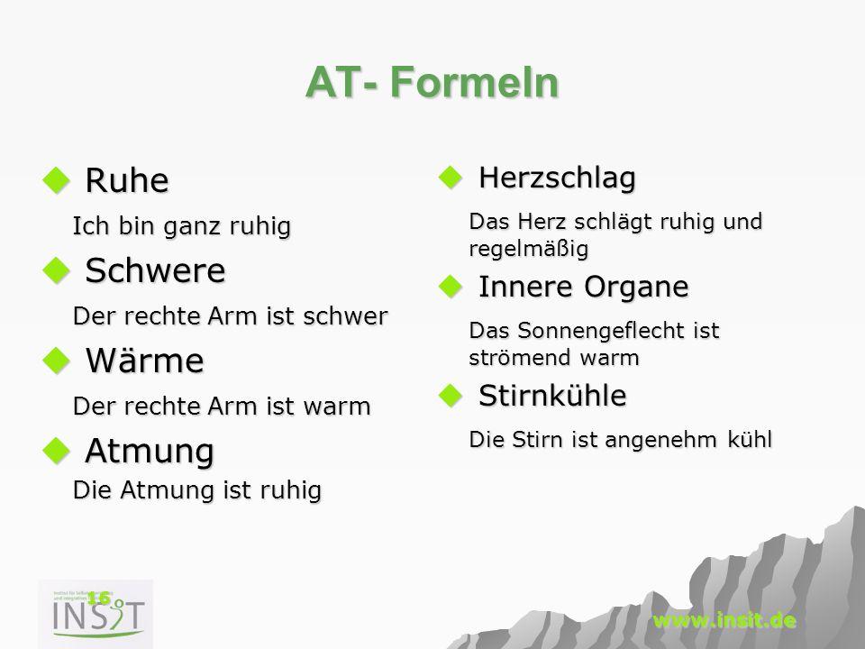 16 www.insit.de AT- Formeln  Ruhe Ich bin ganz ruhig  Schwere Der rechte Arm ist schwer  Wärme Der rechte Arm ist warm  Atmung Die Atmung ist ruhi