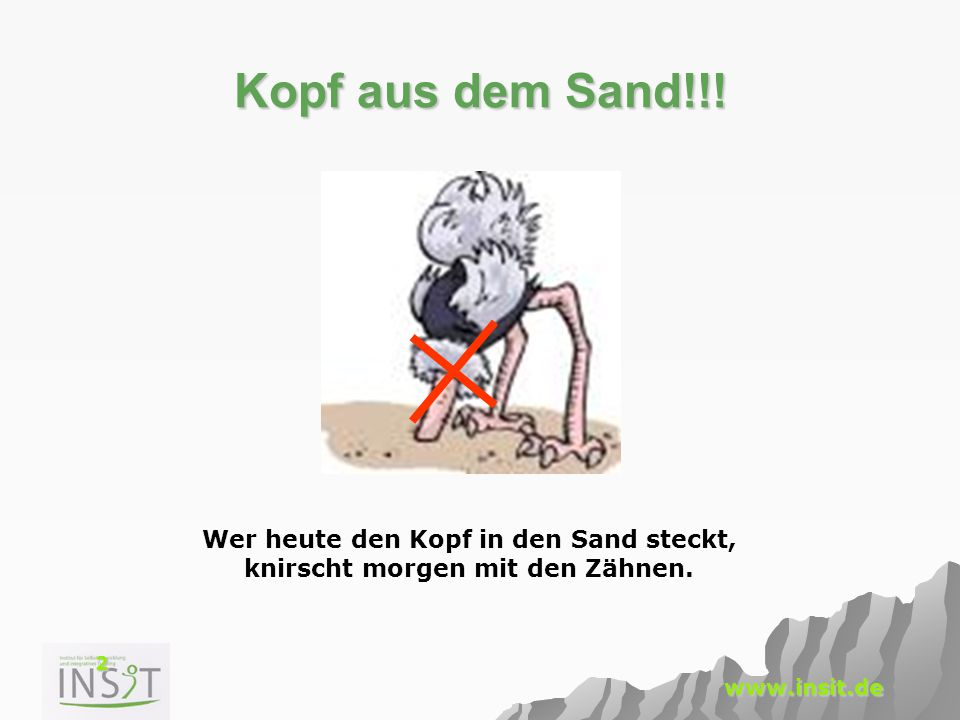 2 www.insit.de Kopf aus dem Sand!!! Wer heute den Kopf in den Sand steckt, knirscht morgen mit den Zähnen.