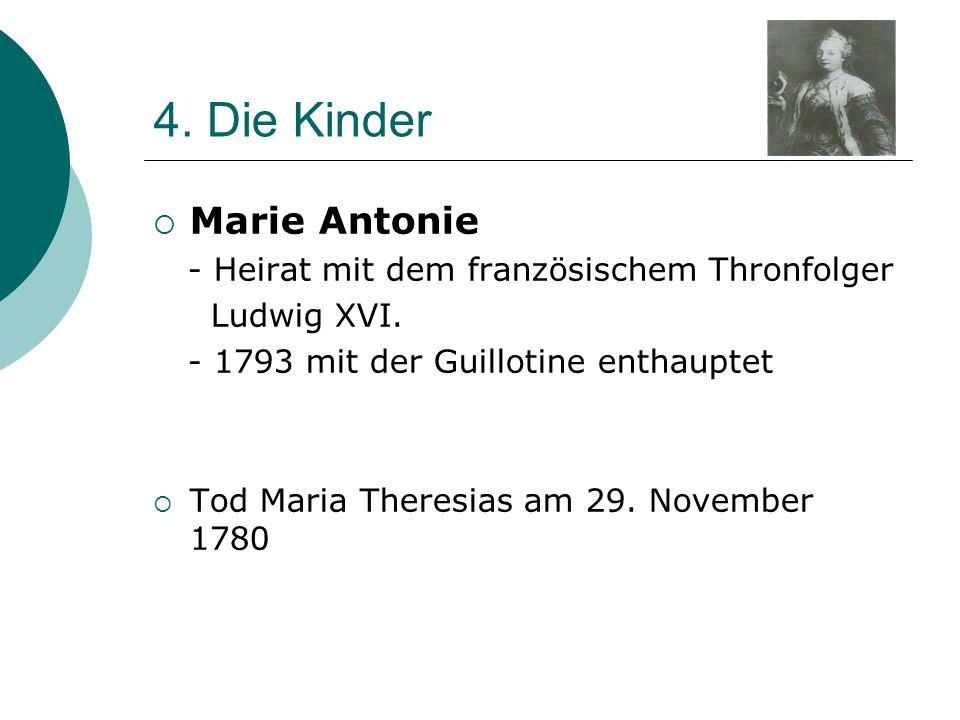 4. Die Kinder  Marie Antonie - Heirat mit dem französischem Thronfolger Ludwig XVI. - 1793 mit der Guillotine enthauptet  Tod Maria Theresias am 29.