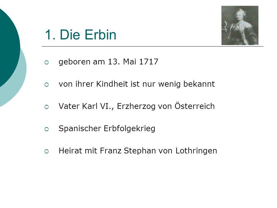 1. Die Erbin  geboren am 13. Mai 1717  von ihrer Kindheit ist nur wenig bekannt  Vater Karl VI., Erzherzog von Österreich  Spanischer Erbfolgekrie