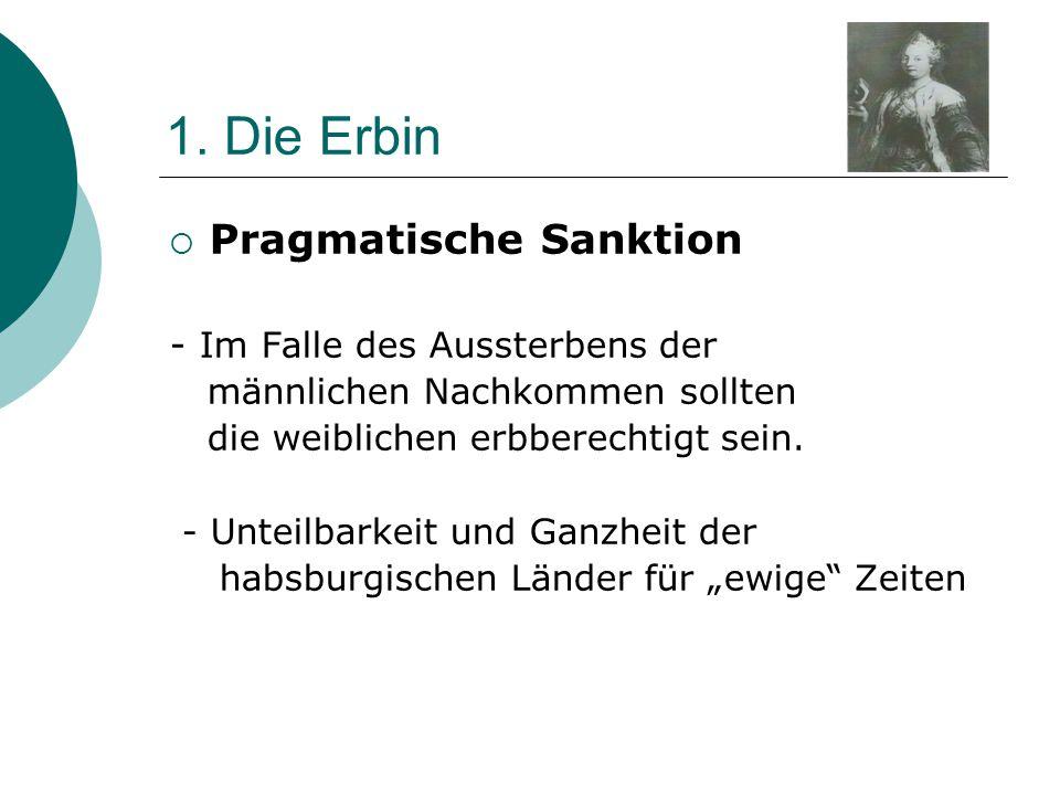 1. Die Erbin  Pragmatische Sanktion - Im Falle des Aussterbens der männlichen Nachkommen sollten die weiblichen erbberechtigt sein. - Unteilbarkeit u