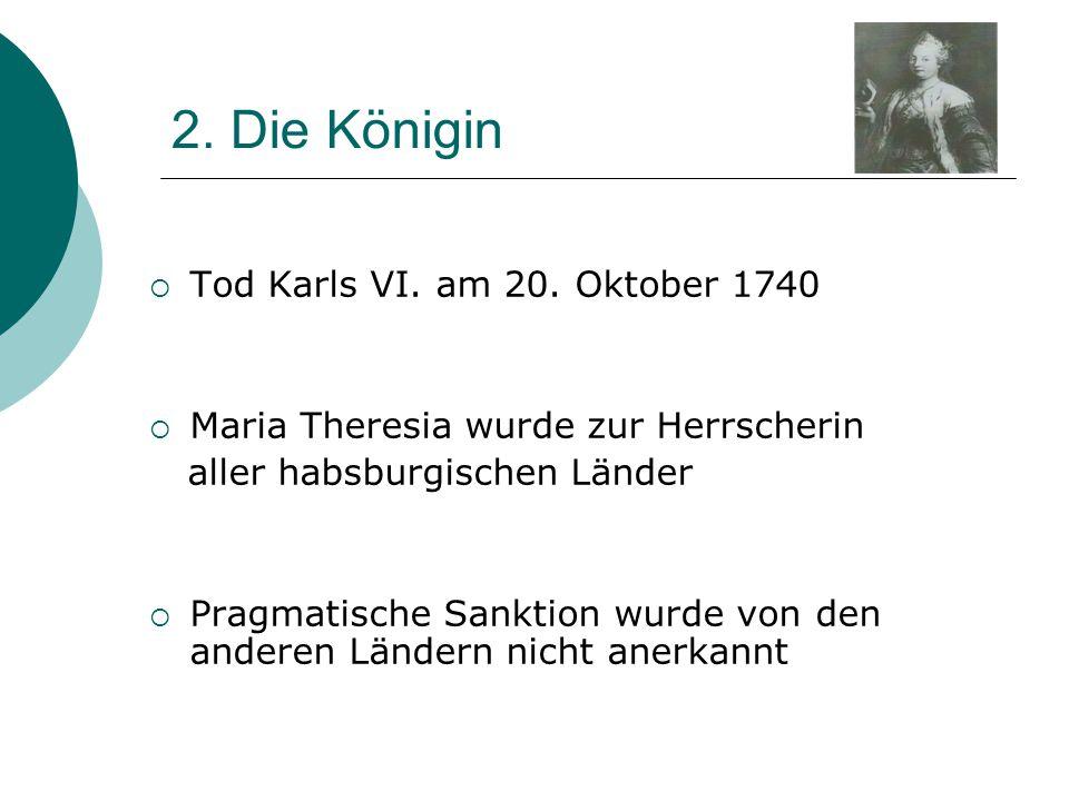 2. Die Königin  Tod Karls VI. am 20. Oktober 1740  Maria Theresia wurde zur Herrscherin aller habsburgischen Länder  Pragmatische Sanktion wurde vo
