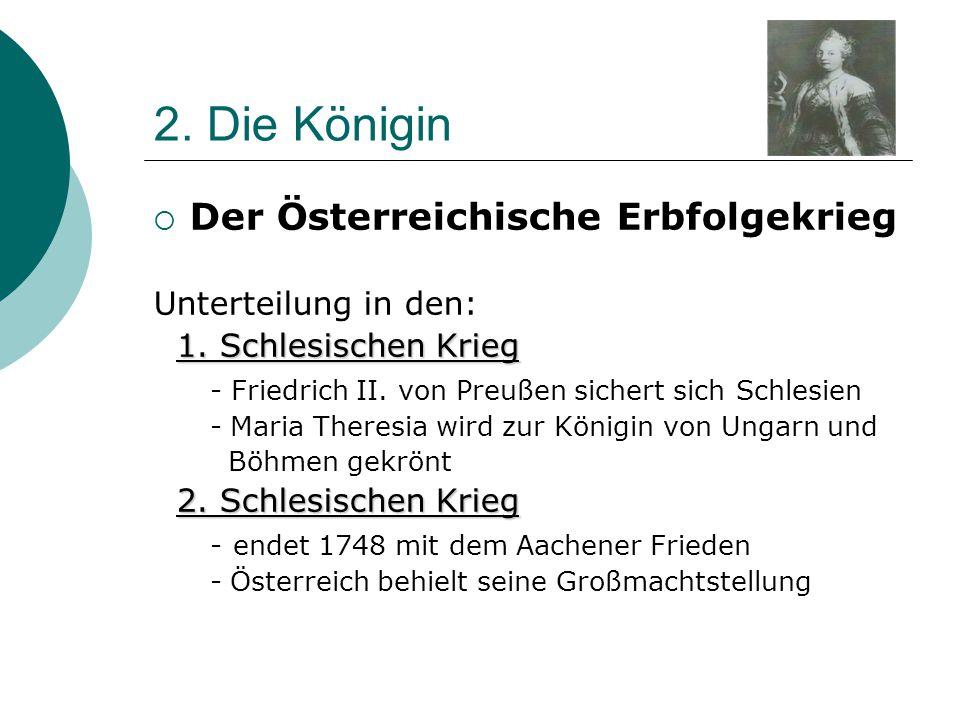 2. Die Königin  Der Österreichische Erbfolgekrieg Unterteilung in den: 1. Schlesischen Krieg 1. Schlesischen Krieg - Friedrich II. von Preußen sicher