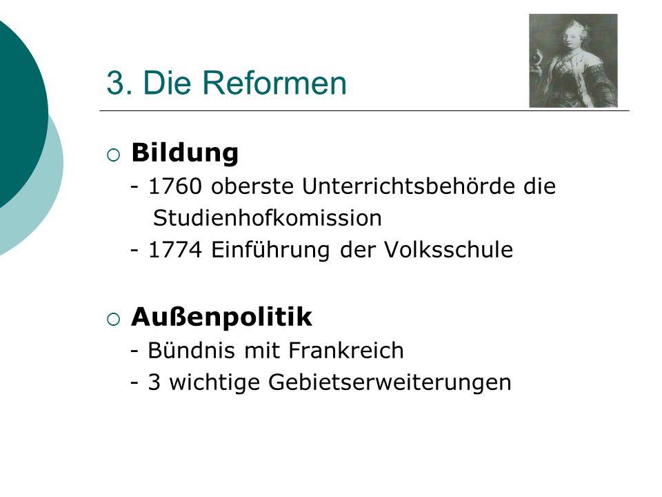 3. Die Reformen  Bildung - 1760 oberste Unterrichtsbehörde die Studienhofkomission - 1774 Einführung der Volksschule  Außenpolitik - Bündnis mit Fra
