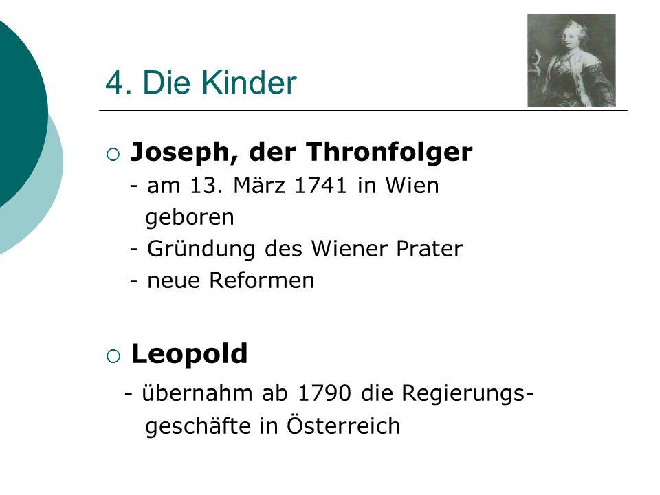 4. Die Kinder  Joseph, der Thronfolger - am 13. März 1741 in Wien geboren - Gründung des Wiener Prater - neue Reformen  Leopold - übernahm ab 1790 d