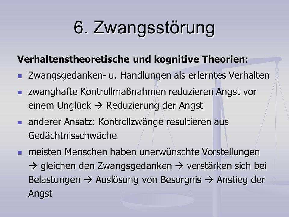 6. Zwangsstörung Verhaltenstheoretische und kognitive Theorien: Zwangsgedanken- u. Handlungen als erlerntes Verhalten Zwangsgedanken- u. Handlungen al