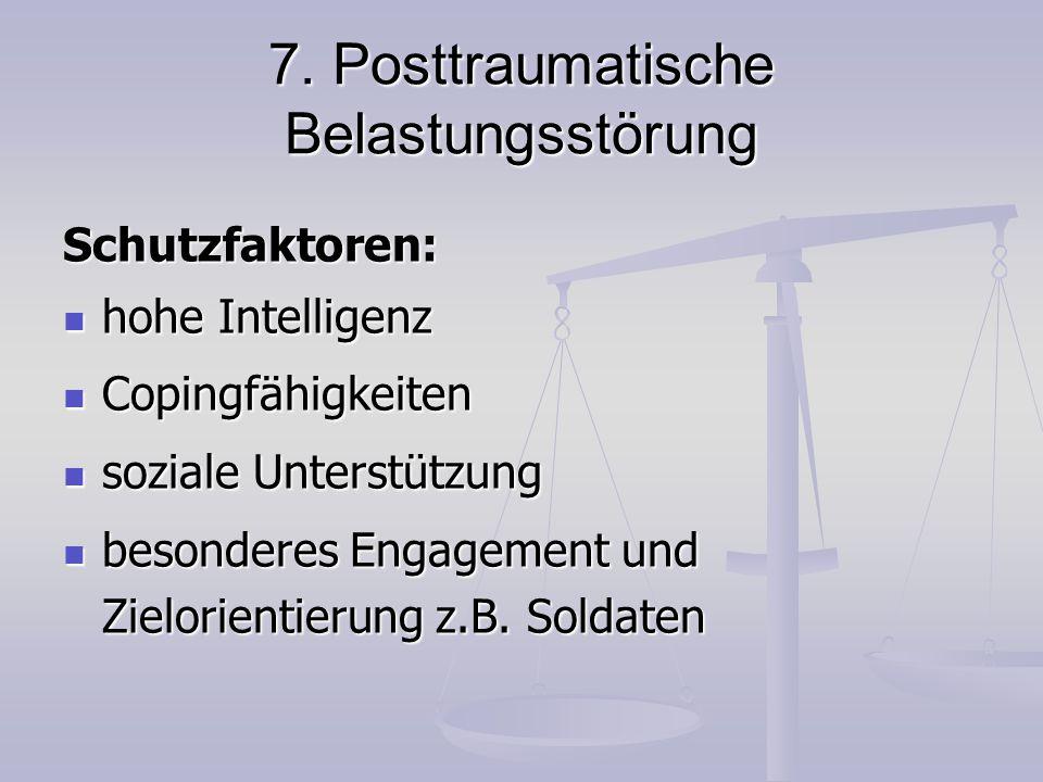 7. Posttraumatische Belastungsstörung Schutzfaktoren: hohe Intelligenz hohe Intelligenz Copingfähigkeiten Copingfähigkeiten soziale Unterstützung sozi
