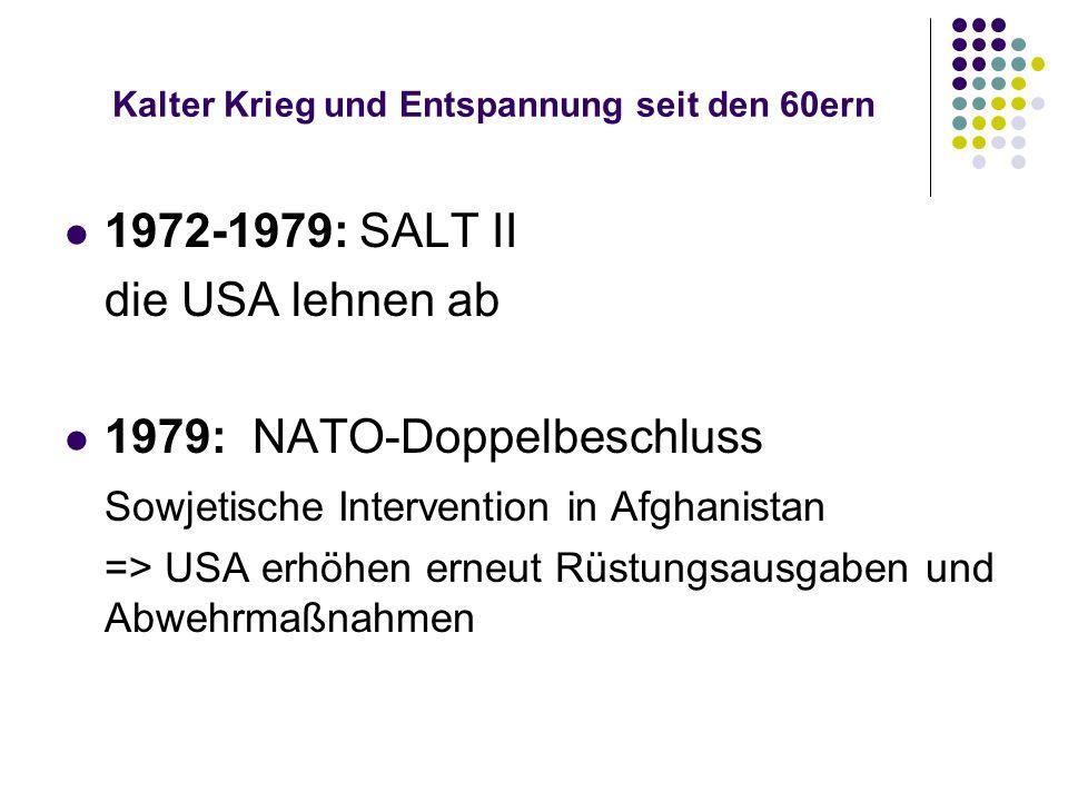 Kalter Krieg und Entspannung seit den 60ern 1972-1979: SALT II die USA lehnen ab 1979: NATO-Doppelbeschluss Sowjetische Intervention in Afghanistan =>