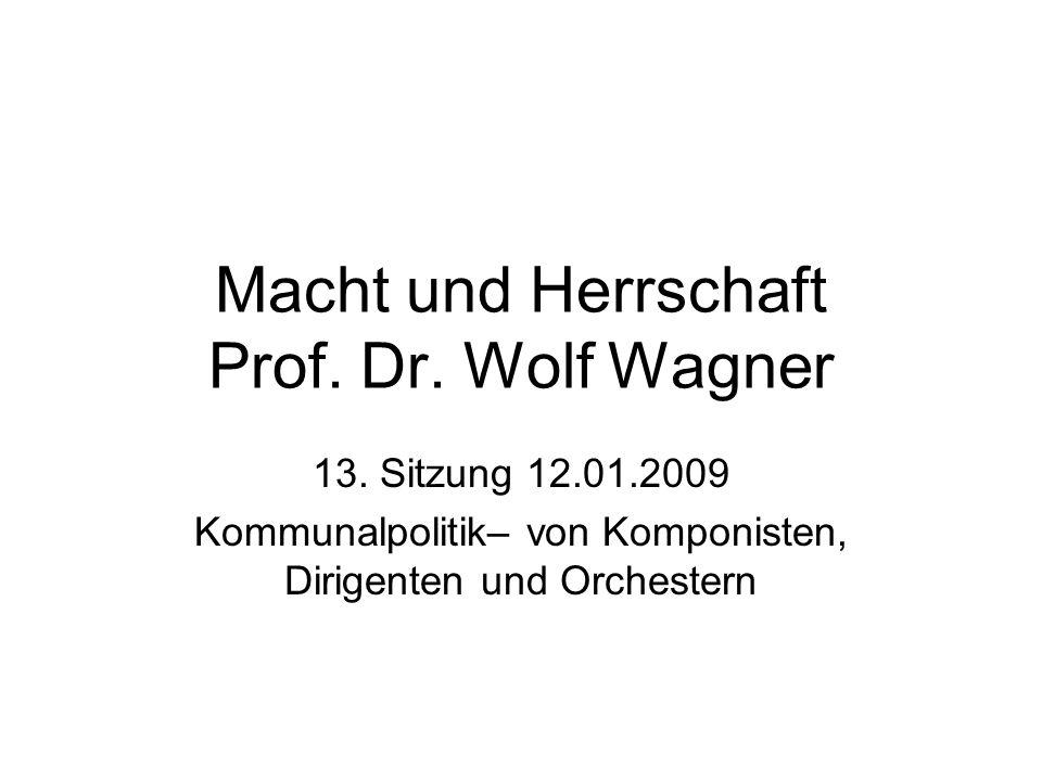 Macht und Herrschaft Prof. Dr. Wolf Wagner 13. Sitzung 12.01.2009 Kommunalpolitik– von Komponisten, Dirigenten und Orchestern