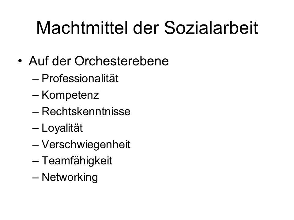 Machtmittel der Sozialarbeit Auf der Orchesterebene –Professionalität –Kompetenz –Rechtskenntnisse –Loyalität –Verschwiegenheit –Teamfähigkeit –Networ