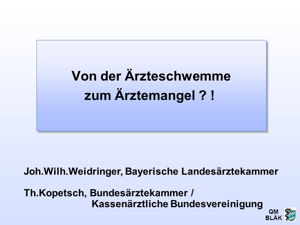QM BLÄK Von der Ärzteschwemme zum Ärztemangel ? ! Joh.Wilh.Weidringer, Bayerische Landesärztekammer Th.Kopetsch, Bundesärztekammer / Kassenärztliche B