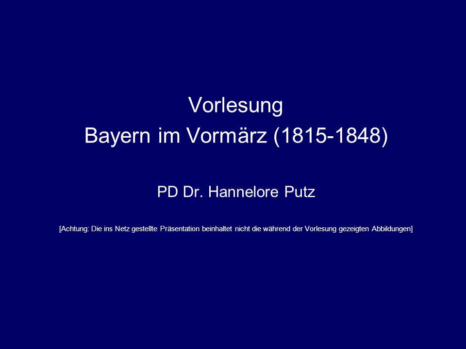 Vorlesung Bayern im Vormärz (1815-1848) PD Dr. Hannelore Putz [Achtung: Die ins Netz gestellte Präsentation beinhaltet nicht die während der Vorlesung