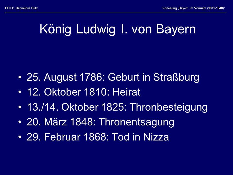 """PD Dr. Hannelore PutzVorlesung """"Bayern im Vormärz (1815-1848)"""" König Ludwig I. von Bayern 25. August 1786: Geburt in Straßburg 12. Oktober 1810: Heira"""