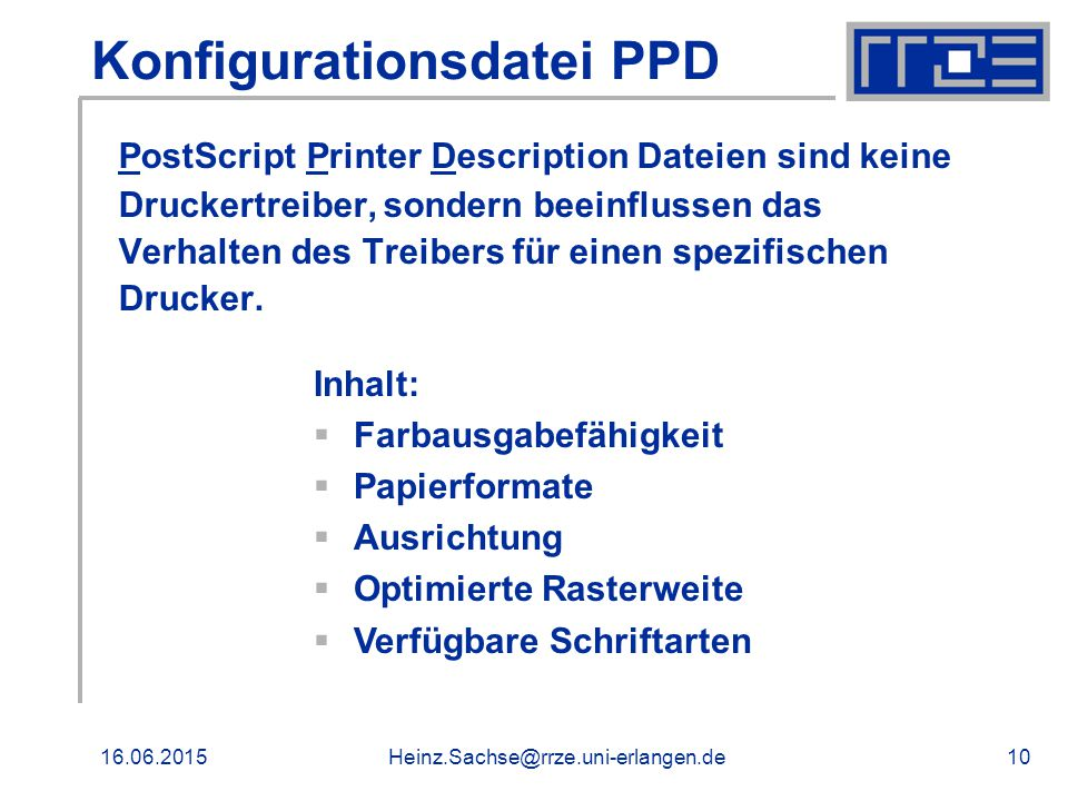 16.06.2015Heinz.Sachse@rrze.uni-erlangen.de10 Konfigurationsdatei PPD PostScript Printer Description Dateien sind keine Druckertreiber, sondern beeinflussen das Verhalten des Treibers für einen spezifischen Drucker.