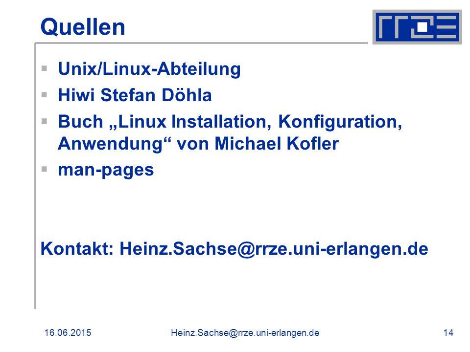 "16.06.2015Heinz.Sachse@rrze.uni-erlangen.de14 Quellen  Unix/Linux-Abteilung  Hiwi Stefan Döhla  Buch ""Linux Installation, Konfiguration, Anwendung von Michael Kofler  man-pages Kontakt: Heinz.Sachse@rrze.uni-erlangen.de"