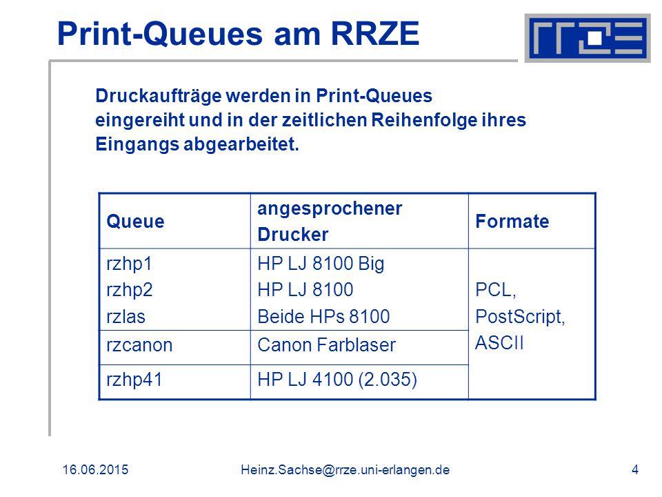 16.06.2015Heinz.Sachse@rrze.uni-erlangen.de4 Print-Queues am RRZE Queue angesprochener Drucker Formate rzhp1 rzhp2 rzlas HP LJ 8100 Big HP LJ 8100 Beide HPs 8100 PCL, PostScript, ASCII rzcanonCanon Farblaser rzhp41HP LJ 4100 (2.035) Druckaufträge werden in Print-Queues eingereiht und in der zeitlichen Reihenfolge ihres Eingangs abgearbeitet.