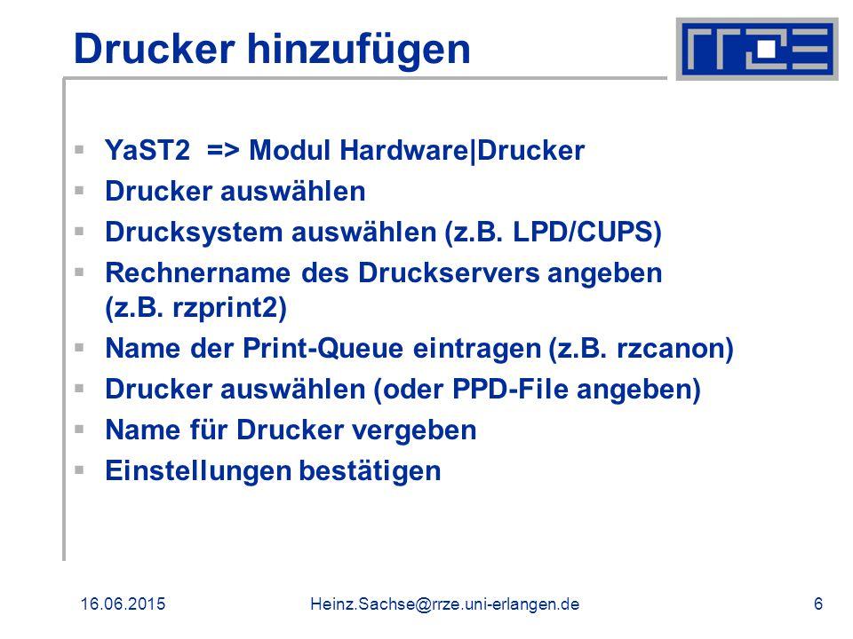 16.06.2015Heinz.Sachse@rrze.uni-erlangen.de6 Drucker hinzufügen  YaST2 => Modul Hardware|Drucker  Drucker auswählen  Drucksystem auswählen (z.B.