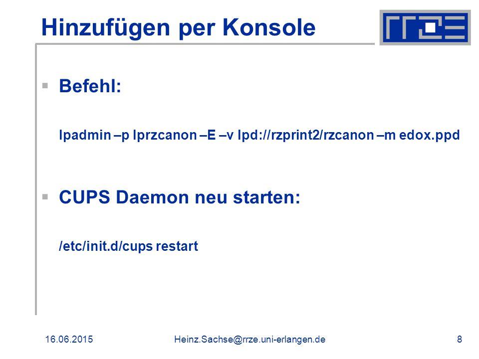 16.06.2015Heinz.Sachse@rrze.uni-erlangen.de8 Hinzufügen per Konsole  Befehl: lpadmin –p lprzcanon –E –v lpd://rzprint2/rzcanon –m edox.ppd  CUPS Daemon neu starten: /etc/init.d/cups restart