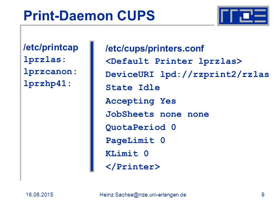 16.06.2015Heinz.Sachse@rrze.uni-erlangen.de9 Print-Daemon CUPS /etc/printcap lprzlas: lprzcanon: lprzhp41: /etc/cups/printers.conf DeviceURI lpd://rzprint2/rzlas State Idle Accepting Yes JobSheets none none QuotaPeriod 0 PageLimit 0 KLimit 0