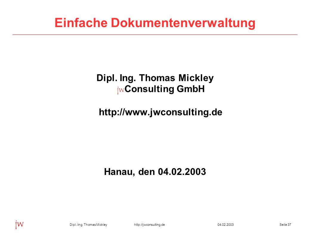 Dipl. Ing. Thomas Mickley jw http://jwconsulting.deSeite 3704.02.2003 Einfache Dokumentenverwaltung Dipl. Ing. Thomas Mickley jw Consulting GmbH http:
