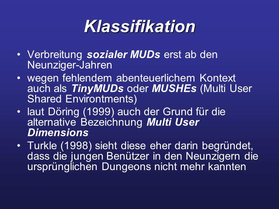 Klassifikation Verbreitung sozialer MUDs erst ab den Neunziger-Jahren wegen fehlendem abenteuerlichem Kontext auch als TinyMUDs oder MUSHEs (Multi User Shared Environtments) laut Döring (1999) auch der Grund für die alternative Bezeichnung Multi User Dimensions Turkle (1998) sieht diese eher darin begründet, dass die jungen Benützer in den Neunzigern die ursprünglichen Dungeons nicht mehr kannten