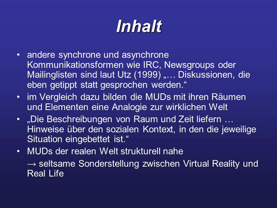 """Inhalt andere synchrone und asynchrone Kommunikationsformen wie IRC, Newsgroups oder Mailinglisten sind laut Utz (1999) """"… Diskussionen, die eben getippt statt gesprochen werden. im Vergleich dazu bilden die MUDs mit ihren Räumen und Elementen eine Analogie zur wirklichen Welt """"Die Beschreibungen von Raum und Zeit liefern … Hinweise über den sozialen Kontext, in den die jeweilige Situation eingebettet ist. MUDs der realen Welt strukturell nahe → seltsame Sonderstellung zwischen Virtual Reality und Real Life"""