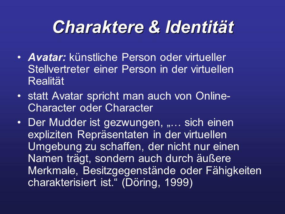 """Charaktere & Identität Avatar: künstliche Person oder virtueller Stellvertreter einer Person in der virtuellen Realität statt Avatar spricht man auch von Online- Character oder Character Der Mudder ist gezwungen, """"… sich einen expliziten Repräsentaten in der virtuellen Umgebung zu schaffen, der nicht nur einen Namen trägt, sondern auch durch äußere Merkmale, Besitzgegenstände oder Fähigkeiten charakterisiert ist. (Döring, 1999)"""
