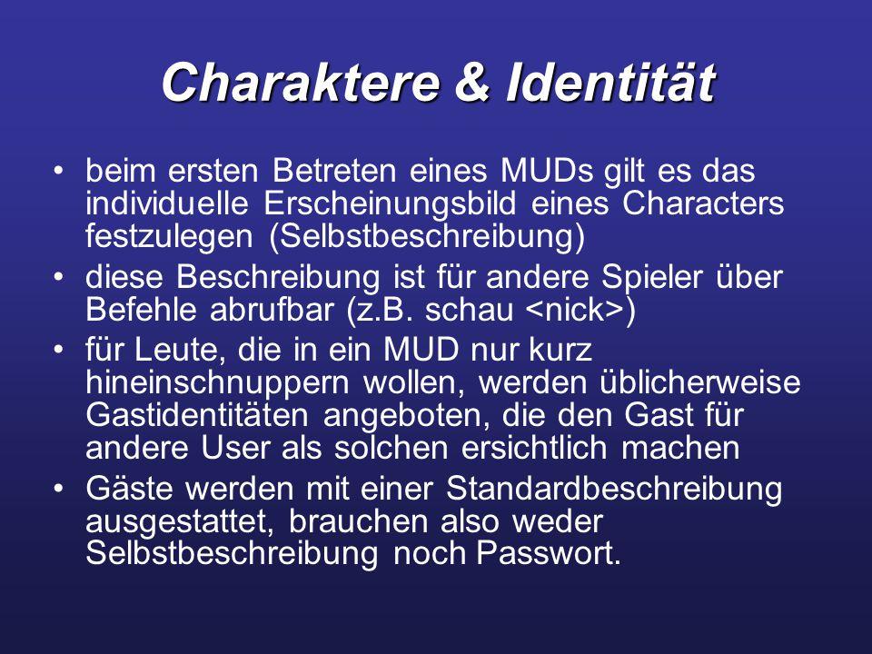 Charaktere & Identität beim ersten Betreten eines MUDs gilt es das individuelle Erscheinungsbild eines Characters festzulegen (Selbstbeschreibung) diese Beschreibung ist für andere Spieler über Befehle abrufbar (z.B.