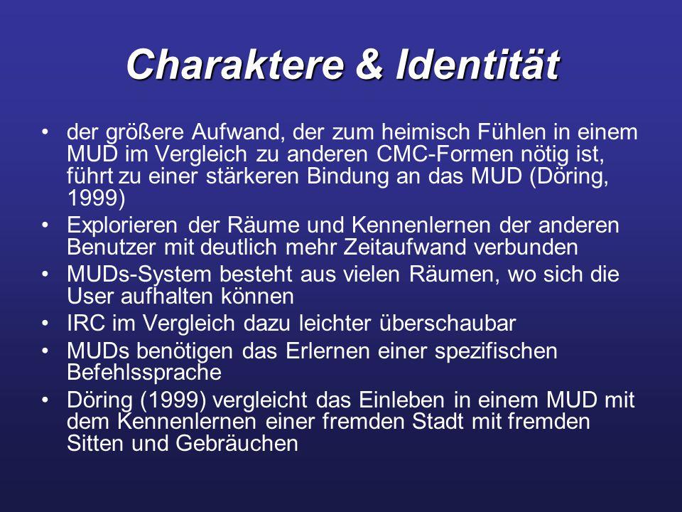Charaktere & Identität der größere Aufwand, der zum heimisch Fühlen in einem MUD im Vergleich zu anderen CMC-Formen nötig ist, führt zu einer stärkeren Bindung an das MUD (Döring, 1999) Explorieren der Räume und Kennenlernen der anderen Benutzer mit deutlich mehr Zeitaufwand verbunden MUDs-System besteht aus vielen Räumen, wo sich die User aufhalten können IRC im Vergleich dazu leichter überschaubar MUDs benötigen das Erlernen einer spezifischen Befehlssprache Döring (1999) vergleicht das Einleben in einem MUD mit dem Kennenlernen einer fremden Stadt mit fremden Sitten und Gebräuchen