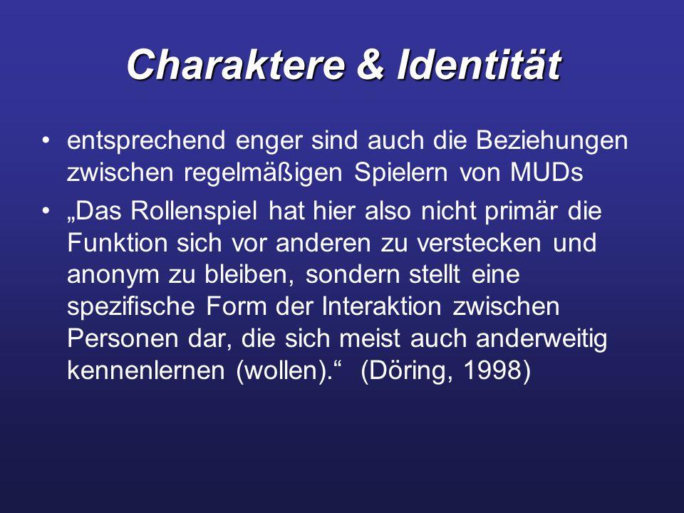 """Charaktere & Identität entsprechend enger sind auch die Beziehungen zwischen regelmäßigen Spielern von MUDs """"Das Rollenspiel hat hier also nicht primär die Funktion sich vor anderen zu verstecken und anonym zu bleiben, sondern stellt eine spezifische Form der Interaktion zwischen Personen dar, die sich meist auch anderweitig kennenlernen (wollen). (Döring, 1998)"""